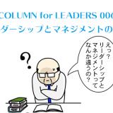 COLUMN for LEADERS 006「リーダーシップとマネジメントの違い」